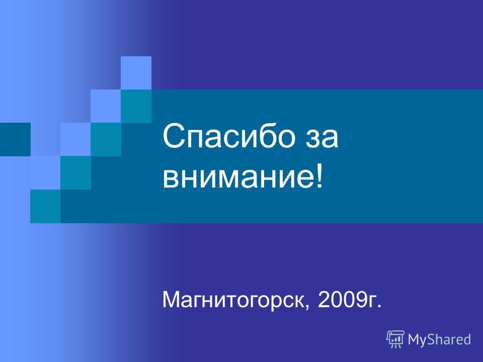 Спасибо за внимание! Магнитогорск, 2009г.