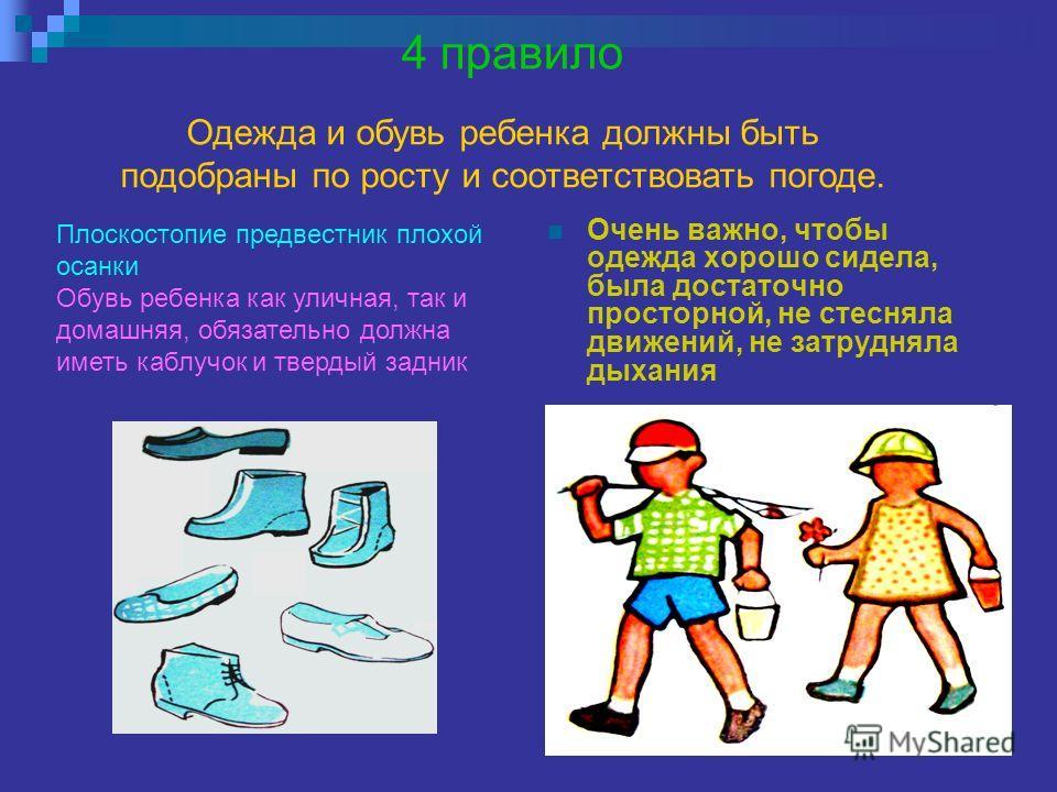 4 правило Очень важно, чтобы одежда хорошо сидела, была достаточно просторной, не стесняла движений, не затрудняла дыхания Плоскостопие предвестник плохой осанки Обувь ребенка как уличная, так и домашняя, обязательно должна иметь каблучок и твердый з