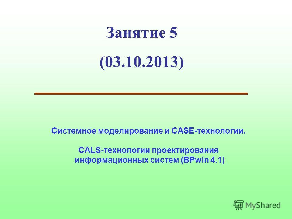Занятие 5 (03.10.2013) Системное моделирование и CASE-технологии. CALS-технологии проектирования информационных систем (BPwin 4.1)