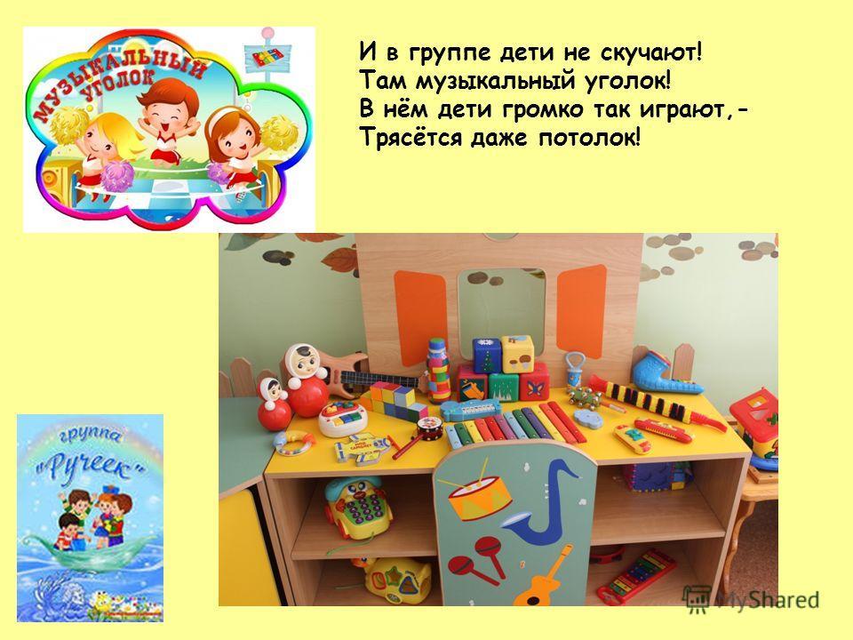 И в группе дети не скучают! Там музыкальный уголок! В нём дети громко так играют,- Трясётся даже потолок!