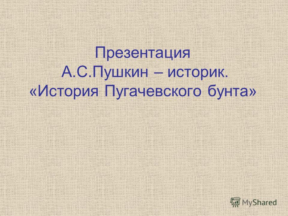 Презентация А.С.Пушкин – историк. «История Пугачевского бунта»
