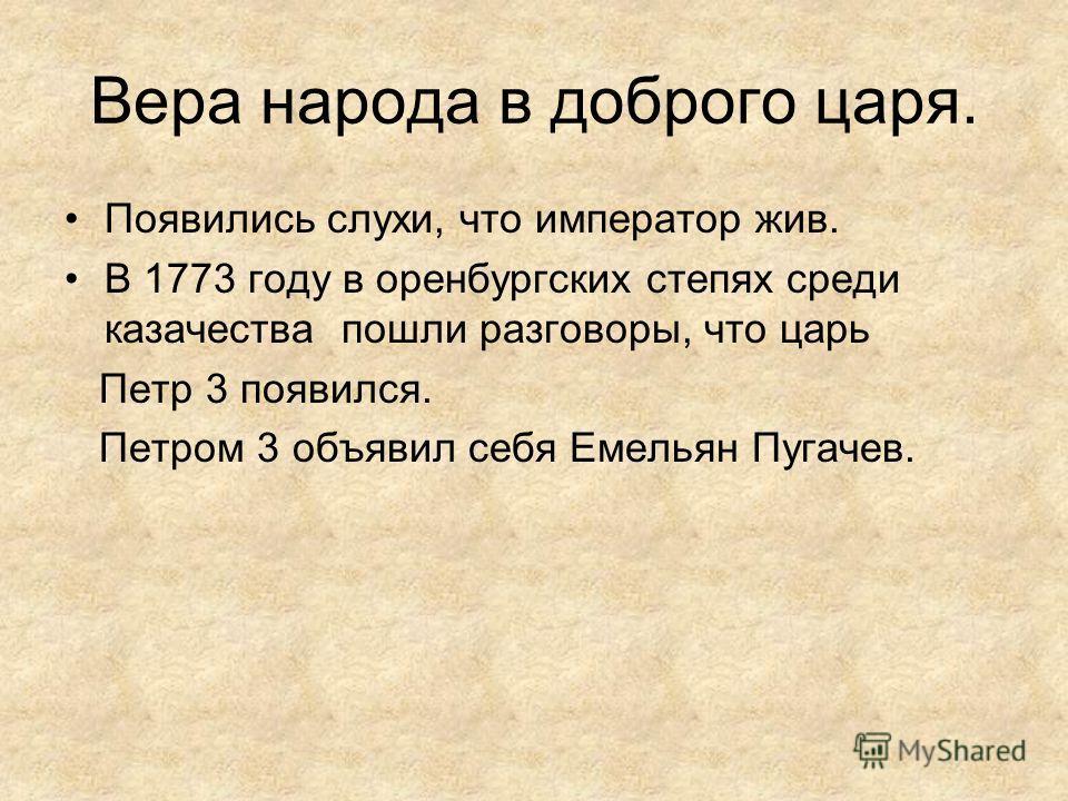 Вера народа в доброго царя. Появились слухи, что император жив. В 1773 году в оренбургских степях среди казачества пошли разговоры, что царь Петр 3 появился. Петром 3 объявил себя Емельян Пугачев.