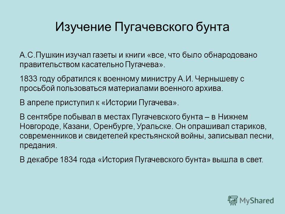 Изучение Пугачевского бунта А.С.Пушкин изучал газеты и книги «все, что было обнародовано правительством касательно Пугачева». 1833 году обратился к военному министру А.И. Чернышеву с просьбой пользоваться материалами военного архива. В апреле приступ