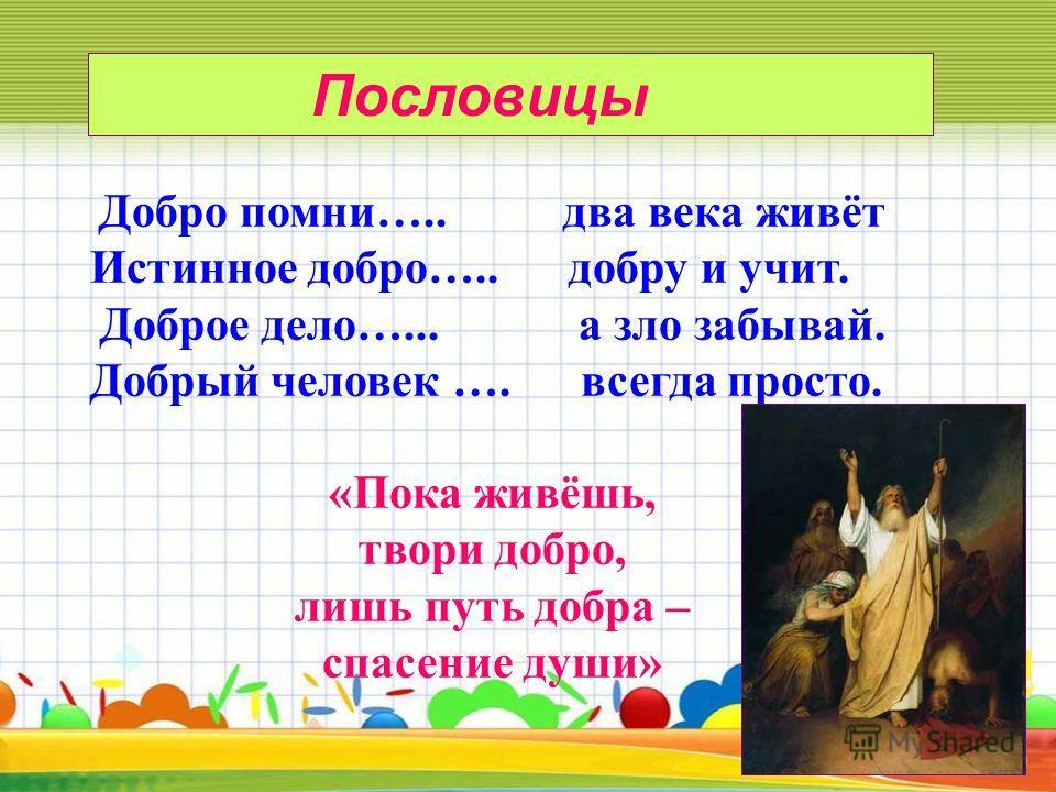 Добро помни….. два века живёт Истинное добро….. добру и учит. Доброе дело…... а зло забывай. Добрый человек …. всегда просто. «Пока живёшь, твори добро, лишь путь добра – спасение души» Пословицы
