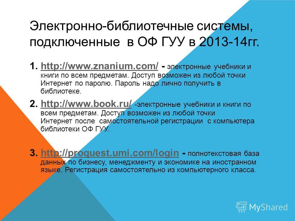 Электронно-библиотечные системы, подключенные в ОФ ГУУ в 2013-14гг. 1.http://www.znanium.com/ - электронные учебники и книги по всем предметам. Доступ возможен из любой точки Интернет по паролю. Пароль надо лично получить в библиотеке. http://www.zna