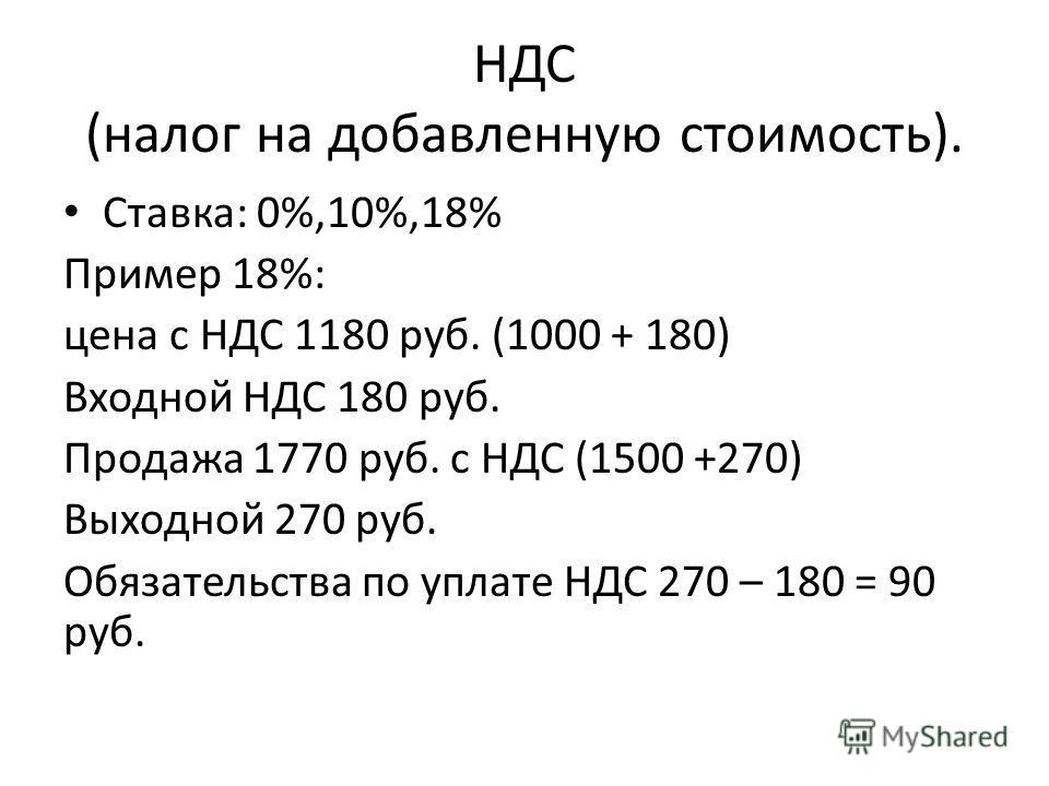 НДС (налог на добавленную стоимость). Ставка: 0%,10%,18% Пример 18%: цена с НДС 1180 руб. (1000 + 180) Входной НДС 180 руб. Продажа 1770 руб. с НДС (1500 +270) Выходной 270 руб. Обязательства по уплате НДС 270 – 180 = 90 руб.