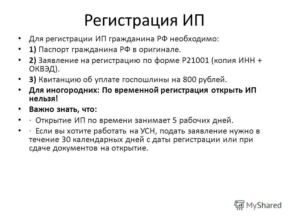 Регистрация ИП Для регистрации ИП гражданина РФ необходимо: 1) Паспорт гражданина РФ в оригинале. 2) Заявление на регистрацию по форме Р21001 (копия ИНН + ОКВЭД). 3) Квитанцию об уплате госпошлины на 800 рублей. Для иногородних: По временной регистра