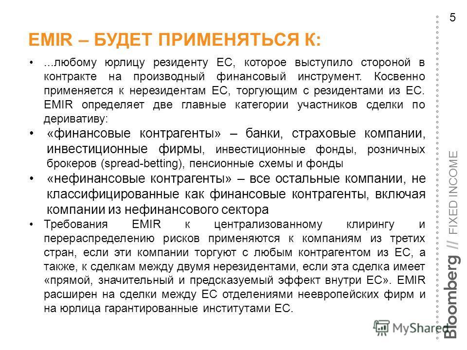 FIXED INCOME // EMIR – БУДЕТ ПРИМЕНЯТЬСЯ К: 5...любому юрлицу резиденту ЕС, которое выступило стороной в контракте на производный финансовый инструмент. Косвенно применяется к нерезидентам ЕС, торгующим с резидентами из ЕС. EMIR определяет две главны