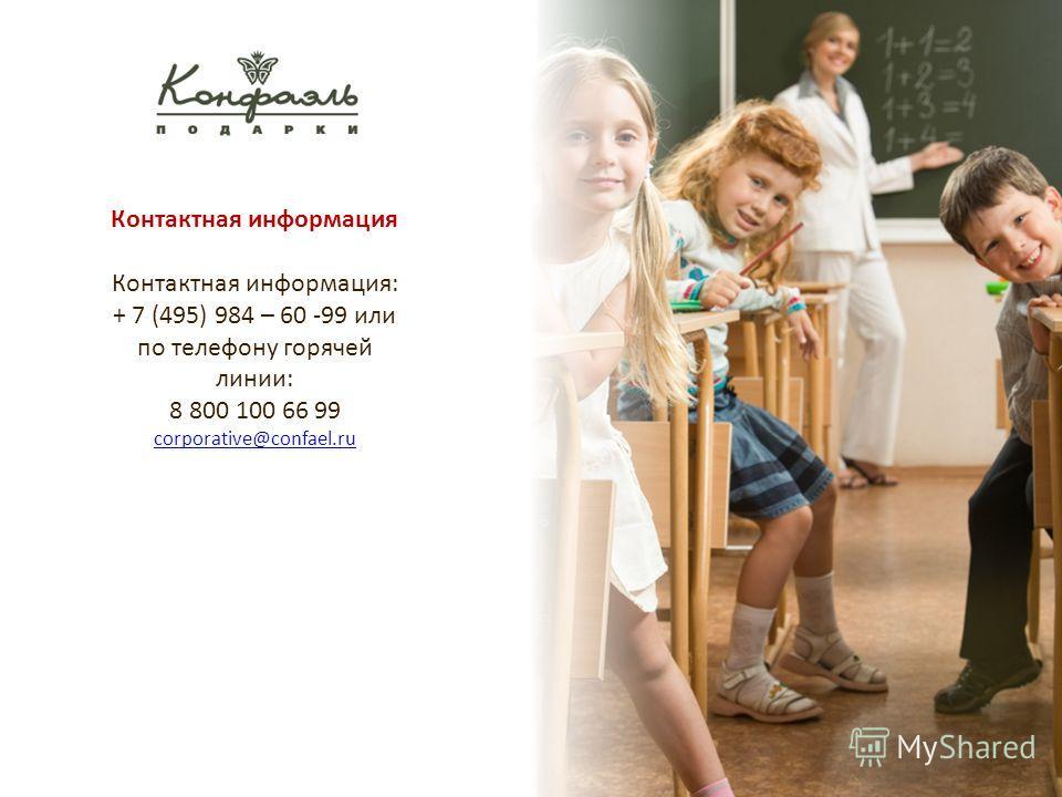 Контактная информация Контактная информация: + 7 (495) 984 – 60 -99 или по телефону горячей линии: 8 800 100 66 99 corporative@confael.ru