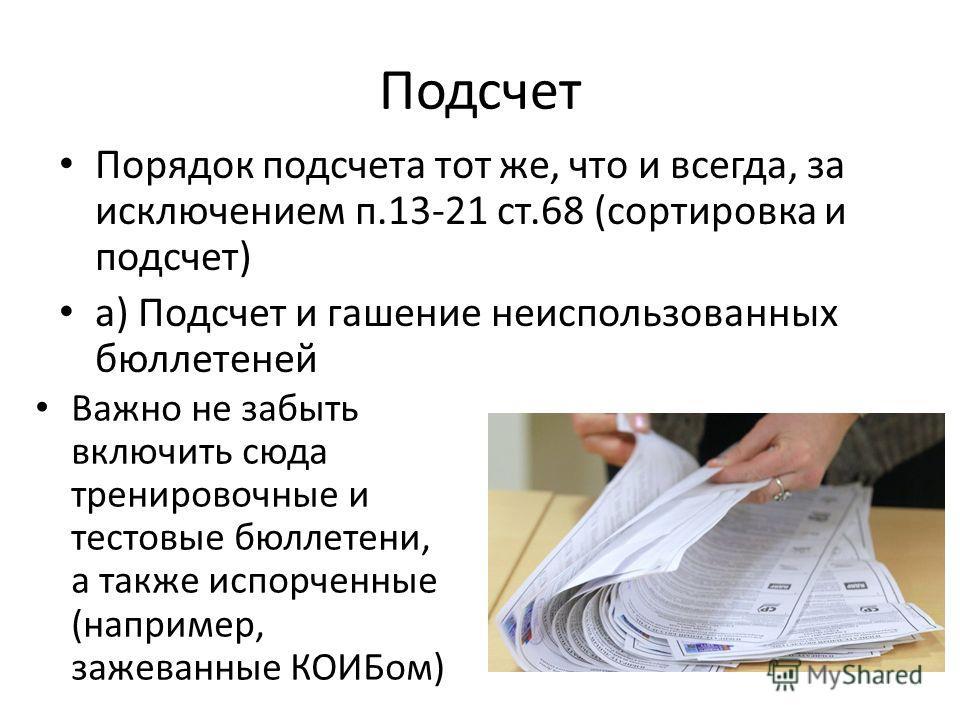 Подсчет Порядок подсчета тот же, что и всегда, за исключением п.13-21 ст.68 (сортировка и подсчет) а) Подсчет и гашение неиспользованных бюллетеней Важно не забыть включить сюда тренировочные и тестовые бюллетени, а также испорченные (например, зажев