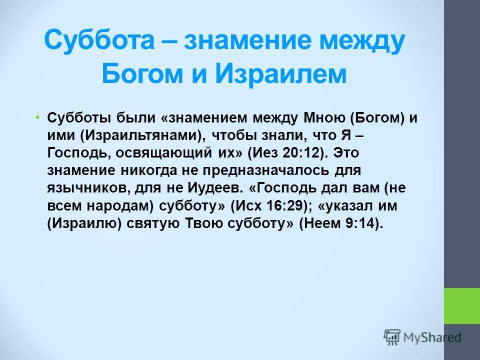 Суббота – знамение между Богом и Израилем Субботы были «знамением между Мною (Богом) и ими (Израильтянами), чтобы знали, что Я – Господь, освящающий их» (Иез 20:12). Это знамение никогда не предназначалось для язычников, для не Иудеев. «Господь дал в