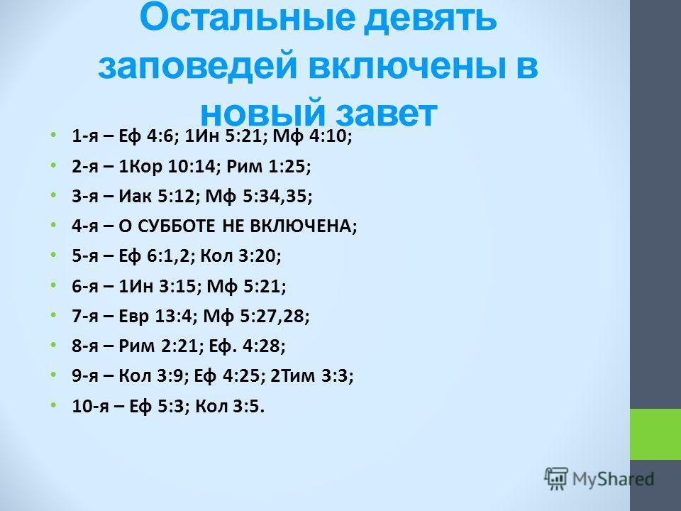 Остальные девять заповедей включены в новый завет 1-я – Еф 4:6; 1Ин 5:21; Мф 4:10; 2-я – 1Кор 10:14; Рим 1:25; 3-я – Иак 5:12; Мф 5:34,35; 4-я – О СУББОТЕ НЕ ВКЛЮЧЕНА; 5-я – Еф 6:1,2; Кол 3:20; 6-я – 1Ин 3:15; Мф 5:21; 7-я – Евр 13:4; Мф 5:27,28; 8-я