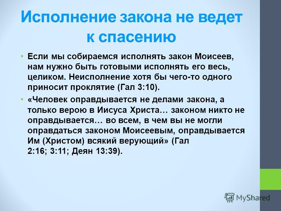 Если мы собираемся исполнять закон Моисеев, нам нужно быть готовыми исполнять его весь, целиком. Неисполнение хотя бы чего-то одного приносит проклятие (Гал 3:10). «Человек оправдывается не делами закона, а только верою в Иисуса Христа… законом никто