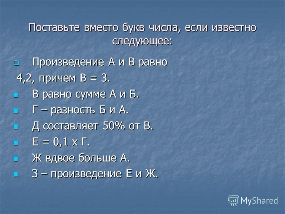 Поставьте вместо букв числа, если известно следующее: Произведение А и В равно Произведение А и В равно 4,2, причем В = 3. 4,2, причем В = 3. В равно сумме А и Б. В равно сумме А и Б. Г – разность Б и А. Г – разность Б и А. Д составляет 50% от В. Д с