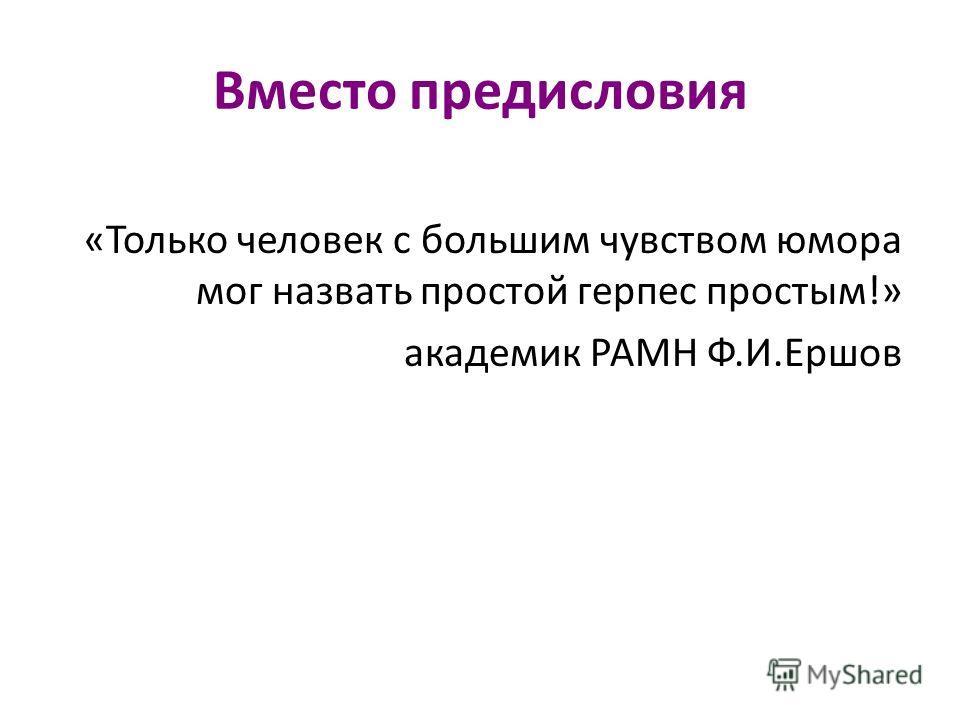 Вместо предисловия «Только человек с большим чувством юмора мог назвать простой герпес простым!» академик РАМН Ф.И.Ершов