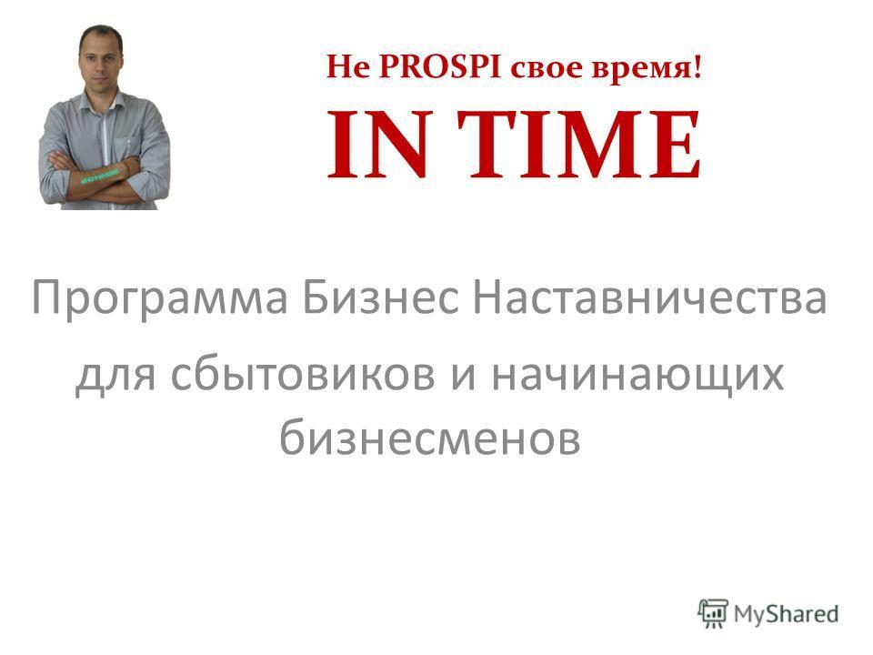 Не PROSPI свое время! IN TIME Программа Бизнес Наставничества для сбытовиков и начинающих бизнесменов