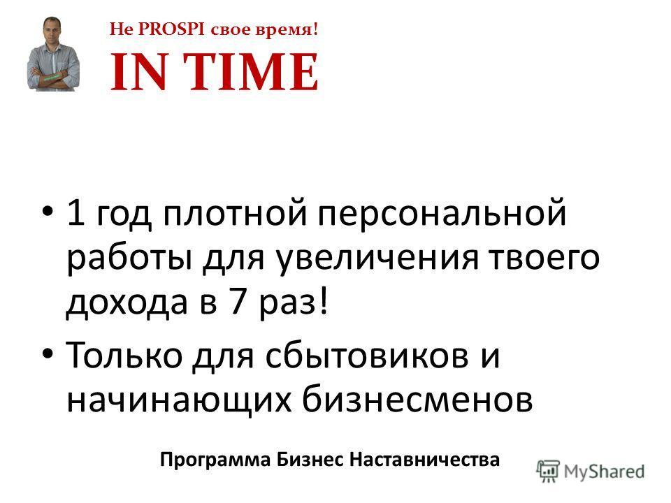 Не PROSPI свое время! IN TIME Программа Бизнес Наставничества 1 год плотной персональной работы для увеличения твоего дохода в 7 раз! Только для сбытовиков и начинающих бизнесменов