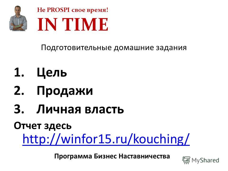 Не PROSPI свое время! IN TIME Программа Бизнес Наставничества 1.Цель 2.Продажи 3.Личная власть Отчет здесь http://winfor15.ru/kouching/ http://winfor15.ru/kouching/ Подготовительные домашние задания
