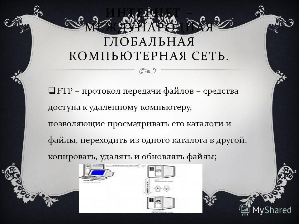 ИНТЕРНЕТ – МЕЖДУНАРОДНАЯ ГЛОБАЛЬНАЯ КОМПЬЮТЕРНАЯ СЕТЬ. FTP – протокол передачи файлов – средства доступа к удаленному компьютеру, позволяющие просматривать его каталоги и файлы, переходить из одного каталога в другой, копировать, удалять и обновлять