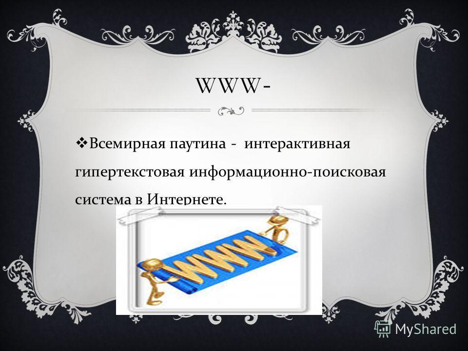 WWW- Всемирная паутина - интерактивная гипертекстовая информационно - поисковая система в Интернете.