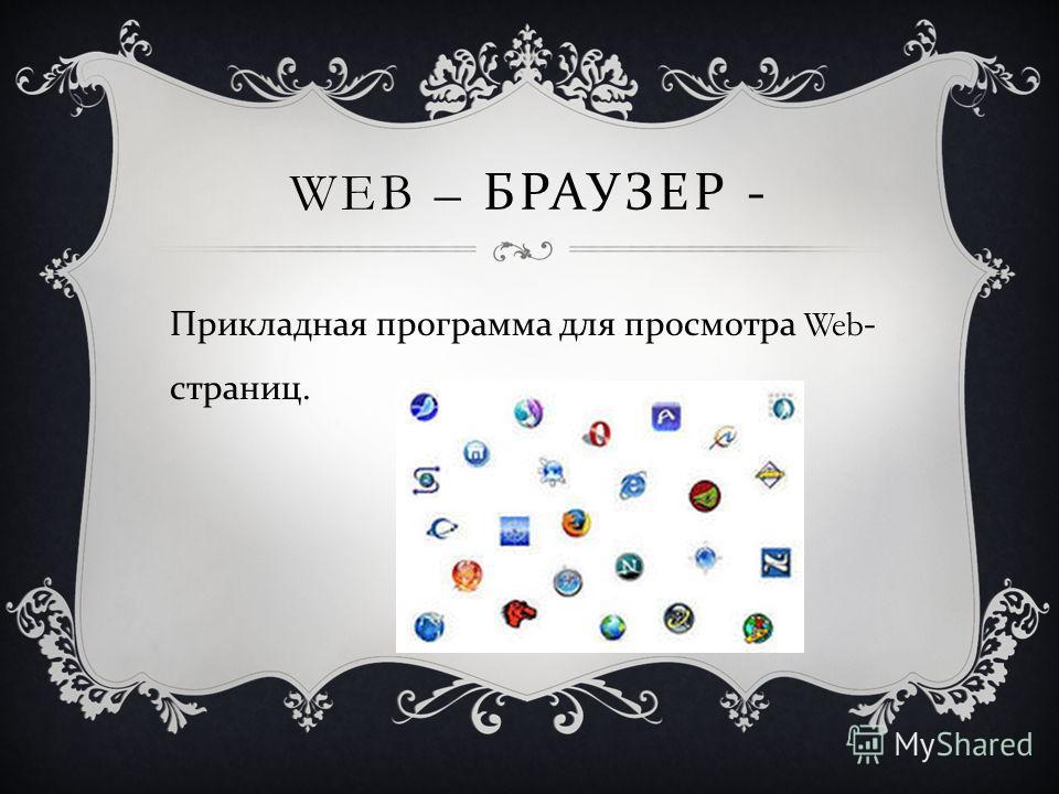 WEB – БРАУЗЕР - Прикладная программа для просмотра Web- страниц.