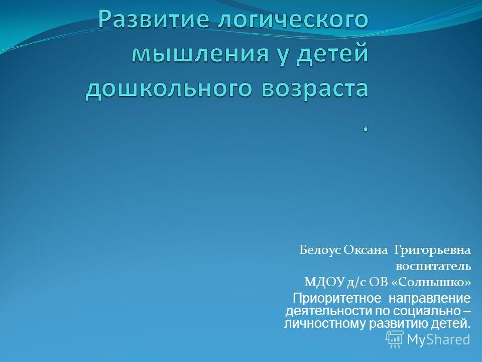 Белоус Оксана Григорьевна воспитатель МДОУ д/с ОВ «Солнышко» Приоритетное направление деятельности по социально – личностному развитию детей.