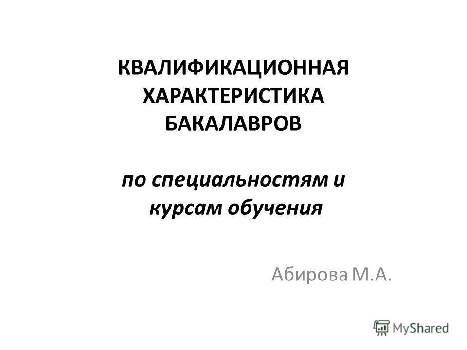 КВАЛИФИКАЦИОННАЯ ХАРАКТЕРИСТИКА БАКАЛАВРОВ по специальностям и курсам обучения Абирова М.А.