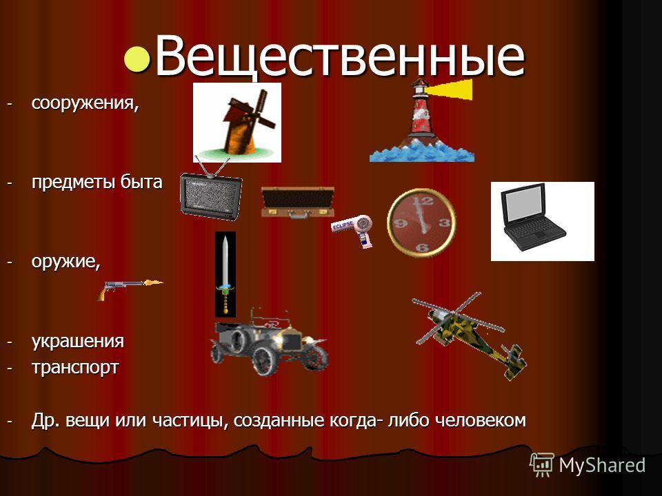 Вещественные Вещественные - сооружения, - предметы быта - оружие, - украшения - транспорт - Др. вещи или частицы, созданные когда- либо человеком