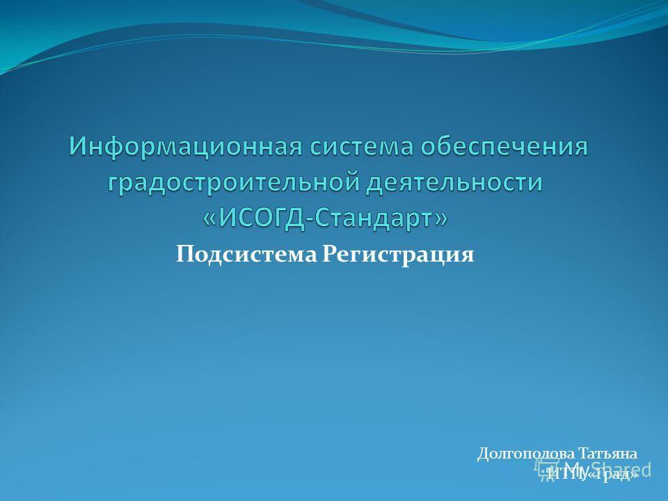 Подсистема Регистрация Долгополова Татьяна ИТП «Град»