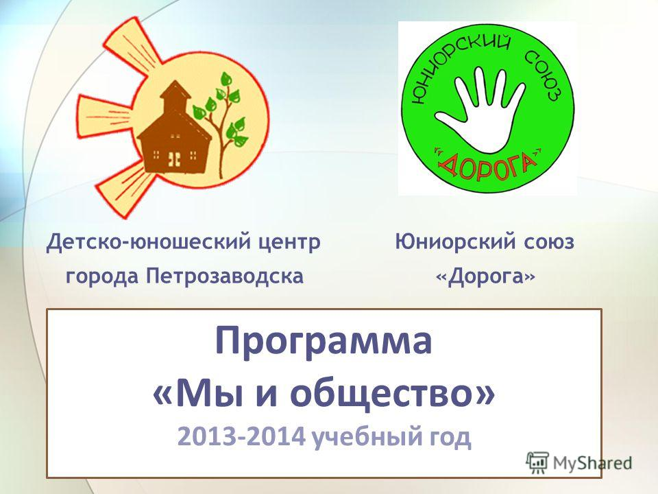 Детско-юношеский центр города Петрозаводска Юниорский союз «Дорога» Программа «Мы и общество» 2013-2014 учебный год