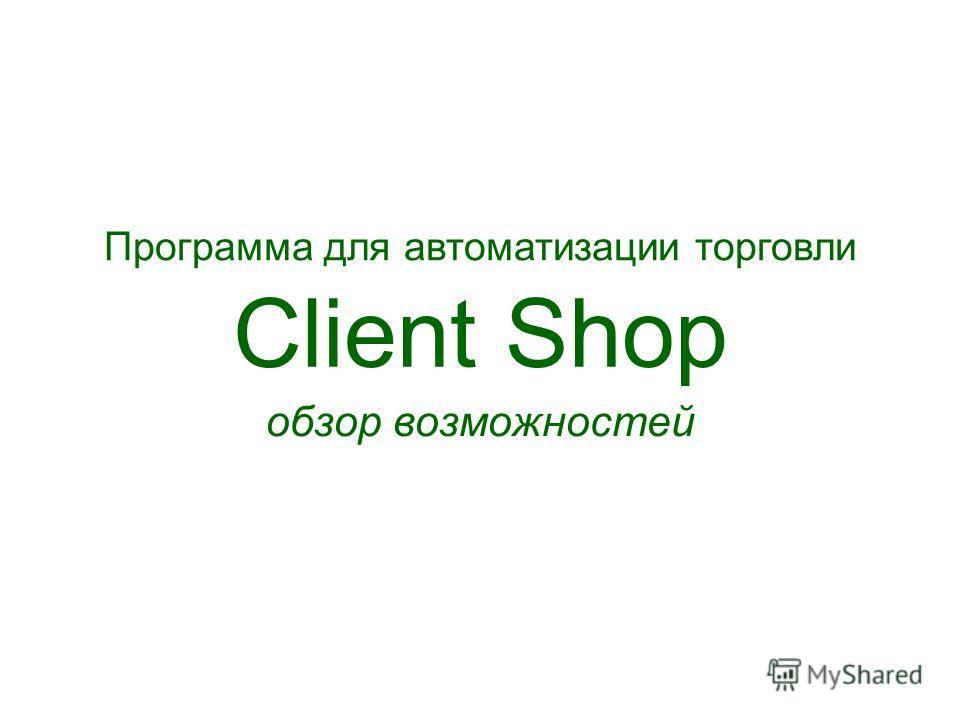 Client Shop обзор возможностей Программа для автоматизации торговли