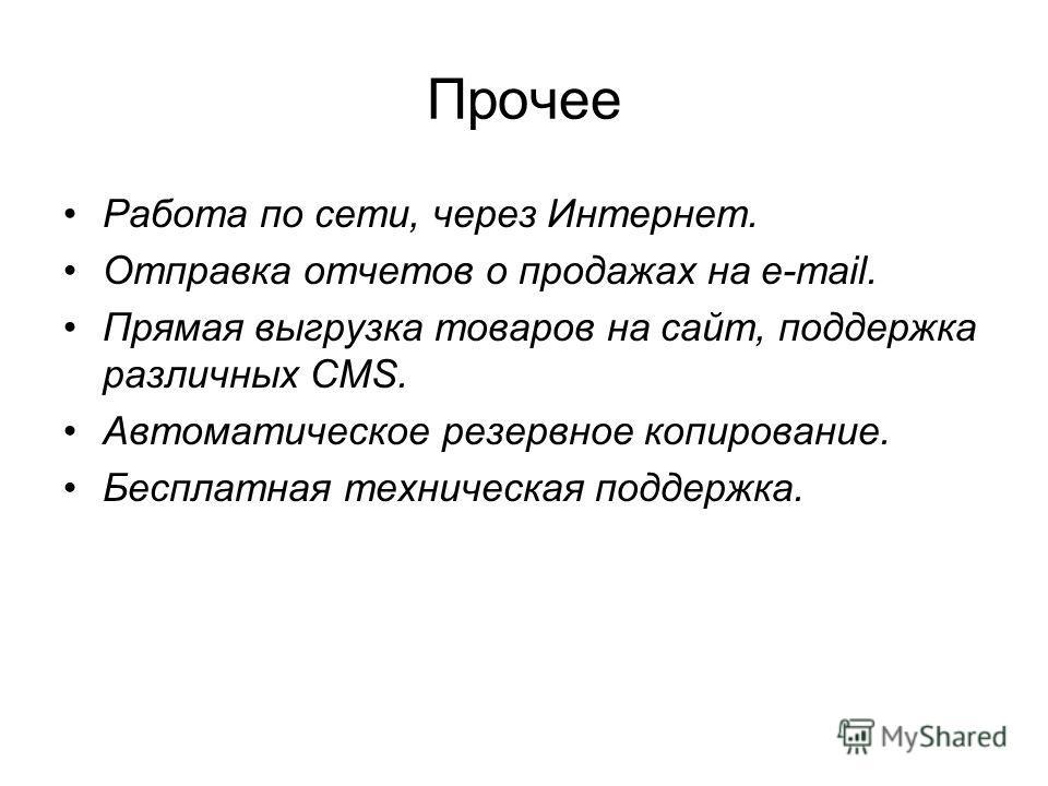 Прочее Работа по сети, через Интернет. Отправка отчетов о продажах на e-mail. Прямая выгрузка товаров на сайт, поддержка различных CMS. Автоматическое резервное копирование. Бесплатная техническая поддержка.