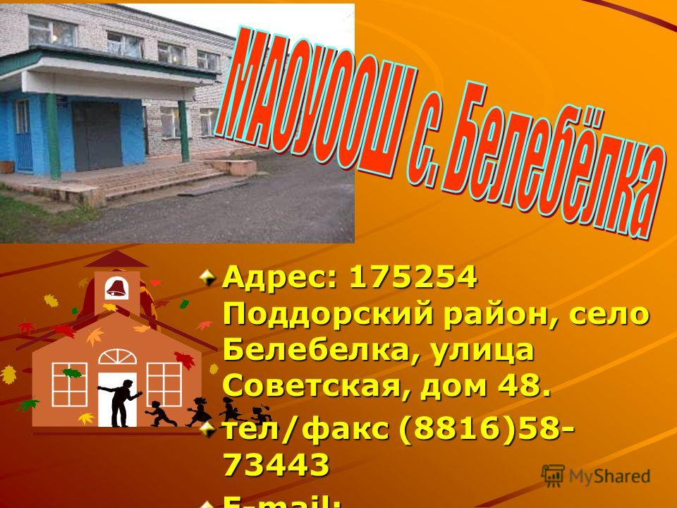 Адрес: 175254 Поддорский район, село Белебелка, улица Советская, дом 48. тел/факс (8816)58- 73443 E-mail: raisa_molotkova@mail.ru