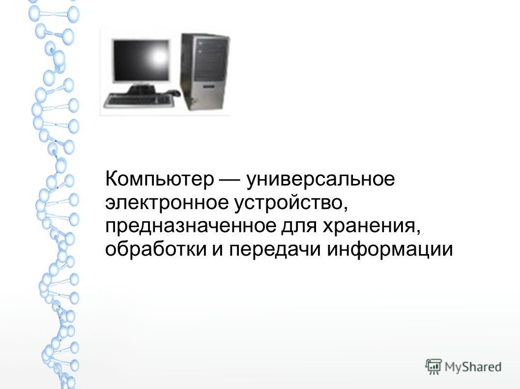 Компьютер универсальное электронное устройство, предназначенное для хранения, обработки и передачи информации