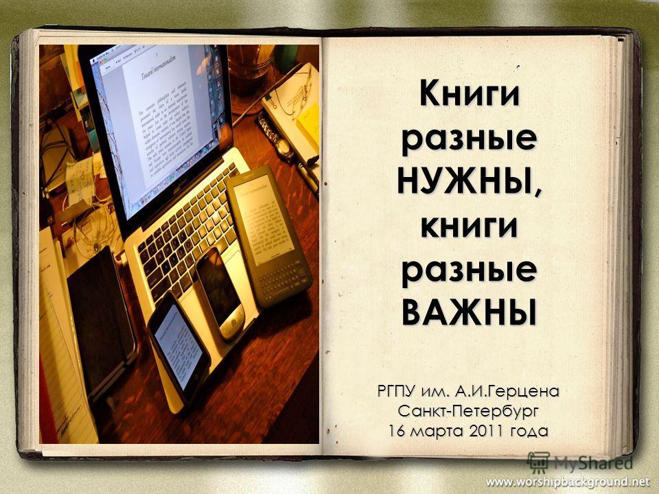 Книги разные НУЖНЫ, книги разные ВАЖНЫ РГПУ им. А.И.Герцена Санкт-Петербург 16 марта 2011 года
