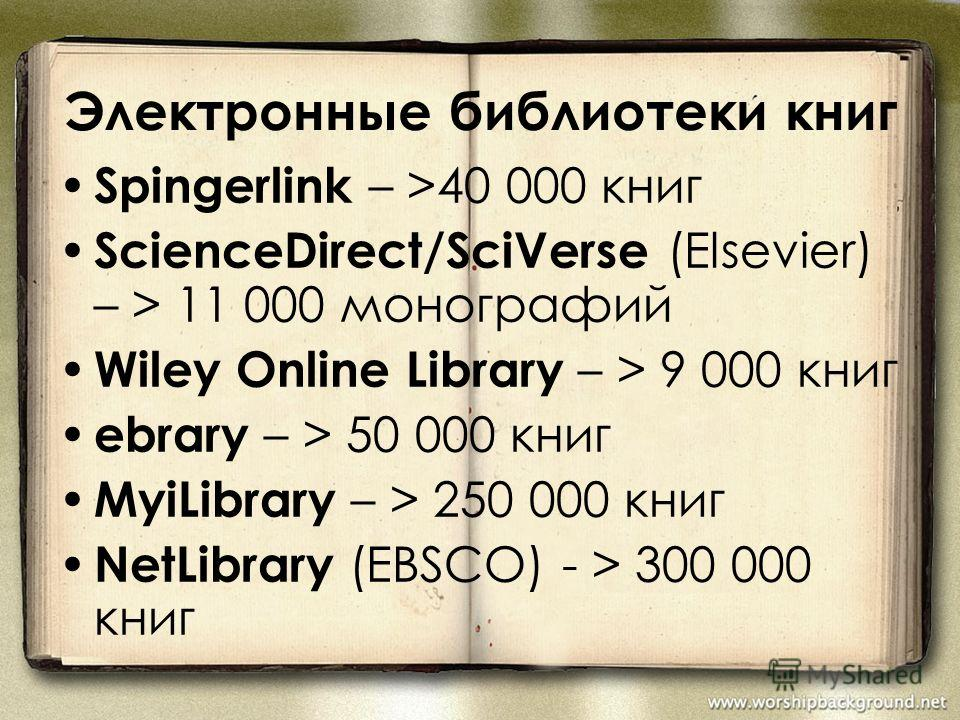 Электронные библиотеки книг Spingerlink – >40 000 книг ScienceDirect/SciVerse (Elsevier) – > 11 000 монографий Wiley Online Library – > 9 000 книг ebrary – > 50 000 книг MyiLibrary – > 250 000 книг NetLibrary (EBSCO) - > 300 000 книг