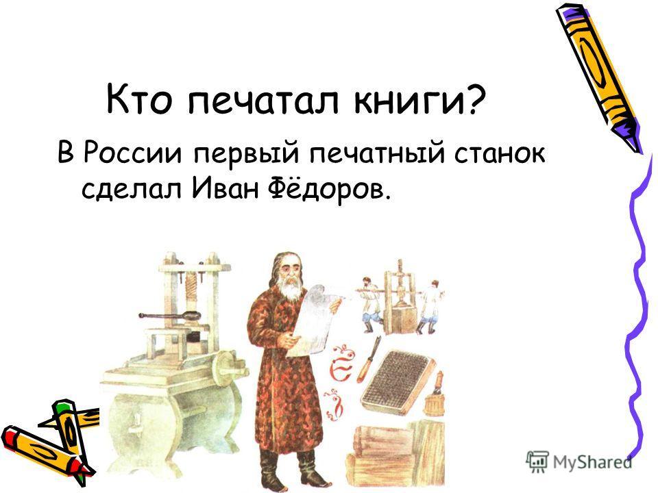 Кто печатал книги? В России первый печатный станок сделал Иван Фёдоров.