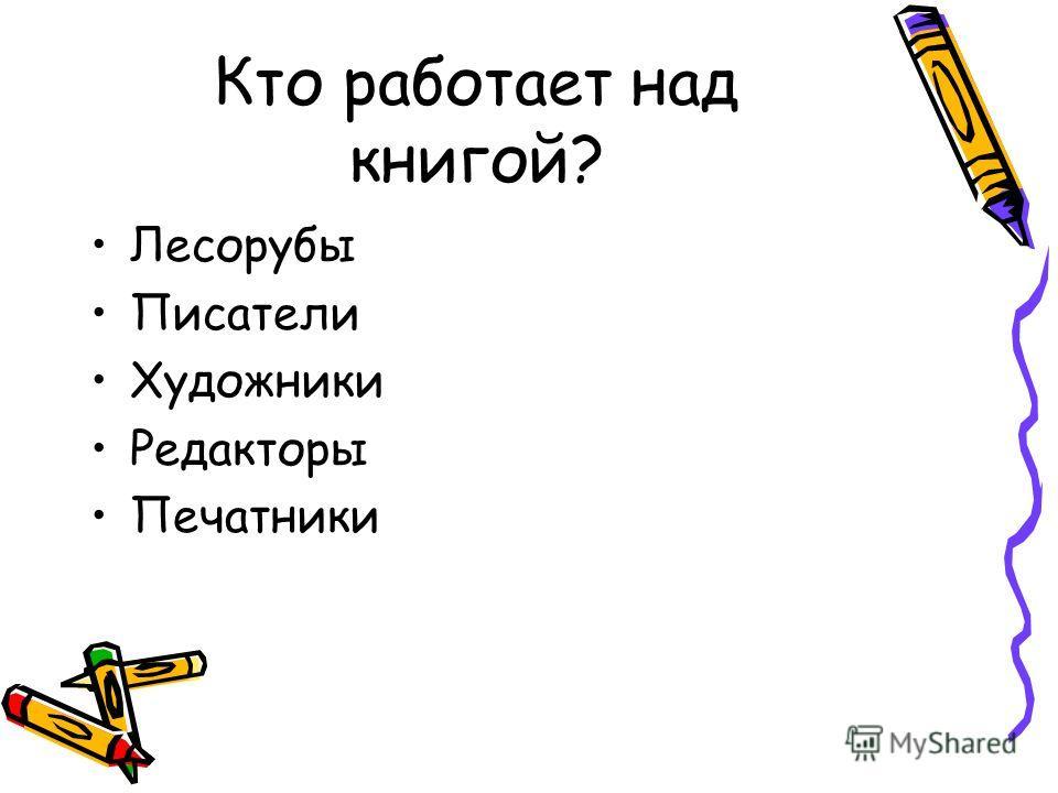 Кто работает над книгой? Лесорубы Писатели Художники Редакторы Печатники