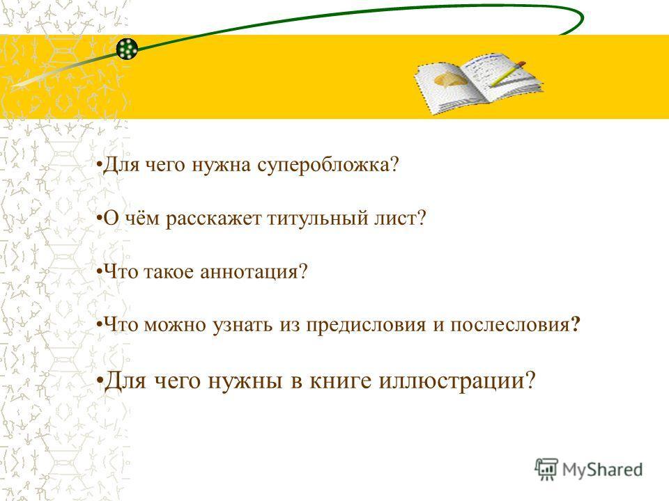 Для чего нужна суперобложка? О чём расскажет титульный лист? Что такое аннотация? Что можно узнать из предисловия и послесловия? Для чего нужны в книге иллюстрации?