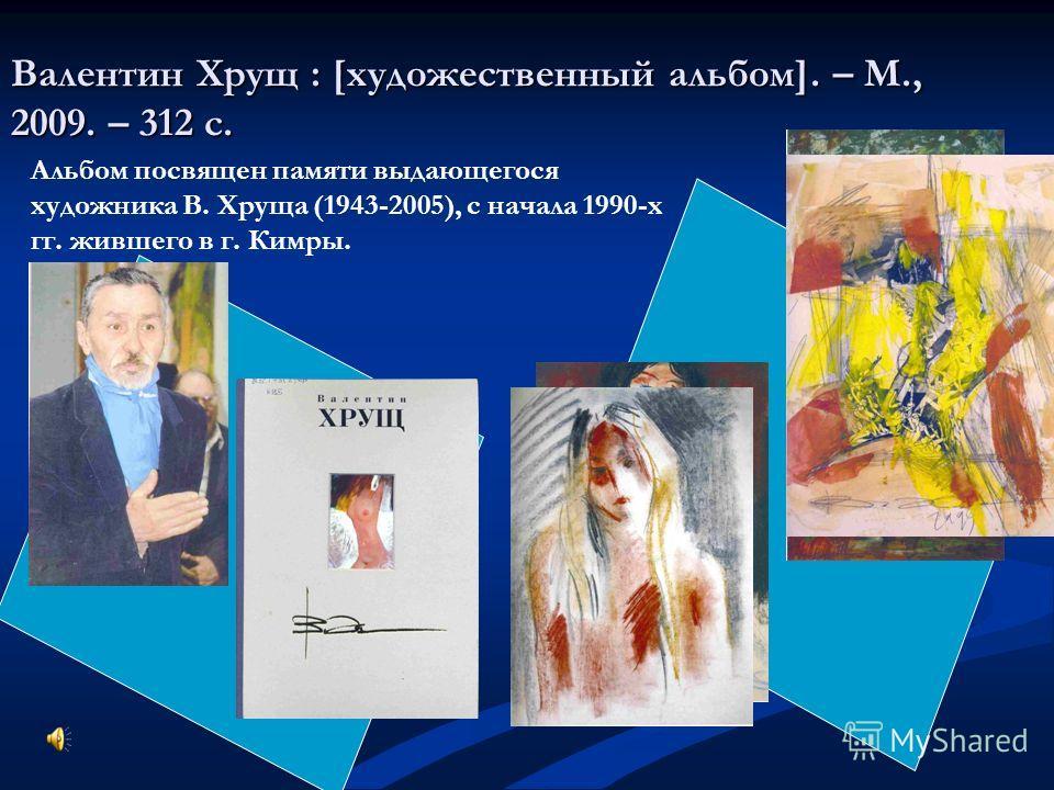 Валентин Хрущ : [художественный альбом]. – М., 2009. – 312 с. Альбом посвящен памяти выдающегося художника В. Хруща (1943-2005), с начала 1990-х гг. жившего в г. Кимры.
