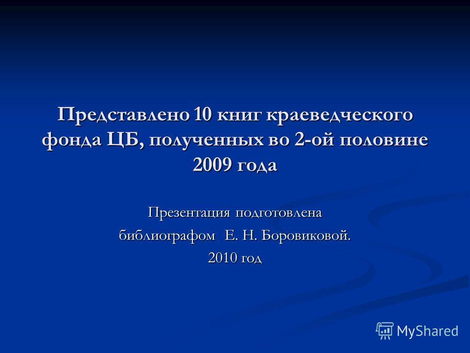 Представлено 10 книг краеведческого фонда ЦБ, полученных во 2-ой половине 2009 года Презентация подготовлена библиографом Е. Н. Боровиковой. 2010 год