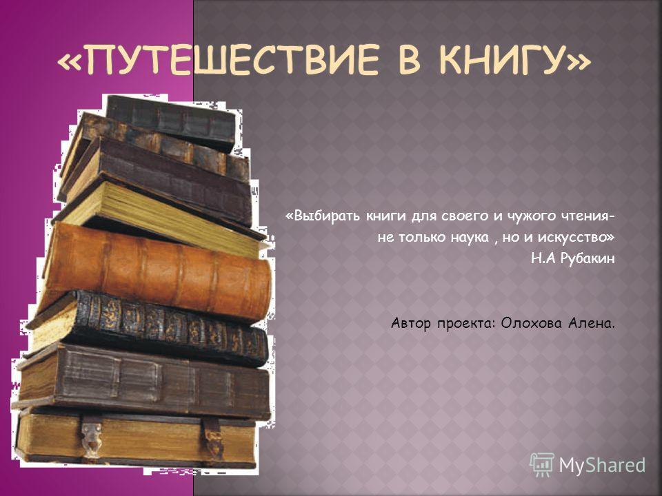 «Выбирать книги для своего и чужого чтения- не только наука, но и искусство» Н.А Рубакин Автор проекта: Олохова Алена.