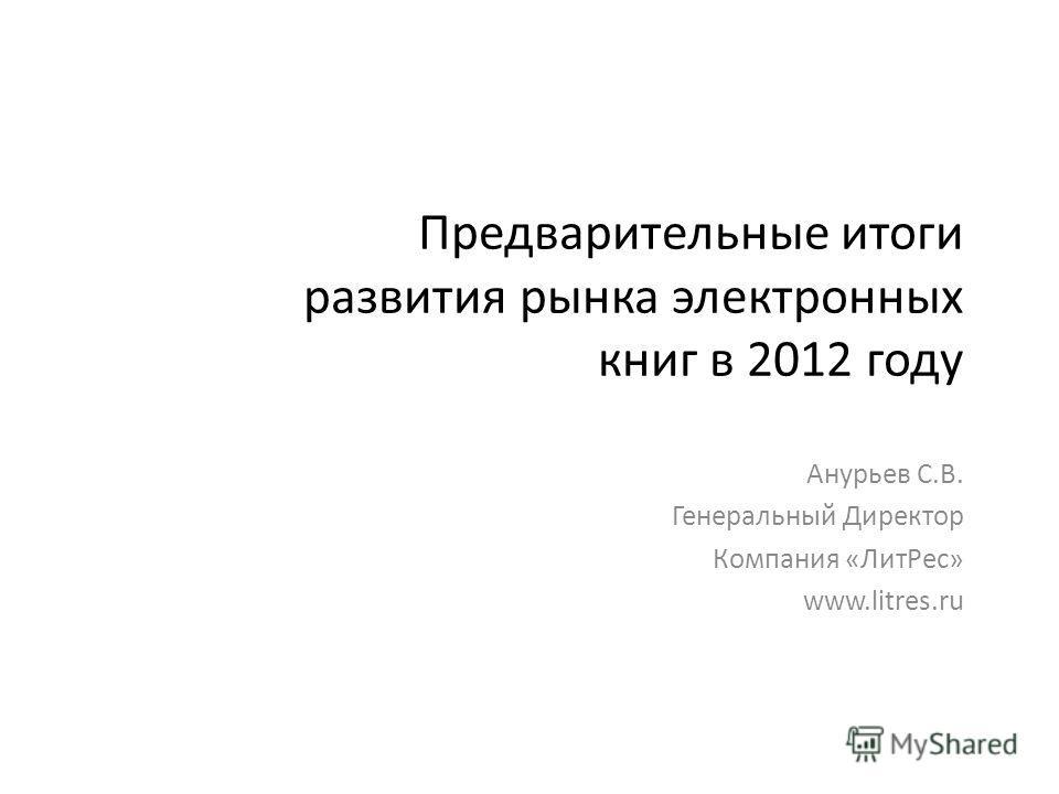 Предварительные итоги развития рынка электронных книг в 2012 году Анурьев С.В. Генеральный Директор Компания «ЛитРес» www.litres.ru