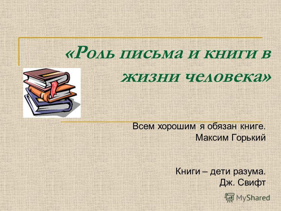 «Роль письма и книги в жизни человека» Всем хорошим я обязан книге. Максим Горький Книги – дети разума. Дж. Свифт