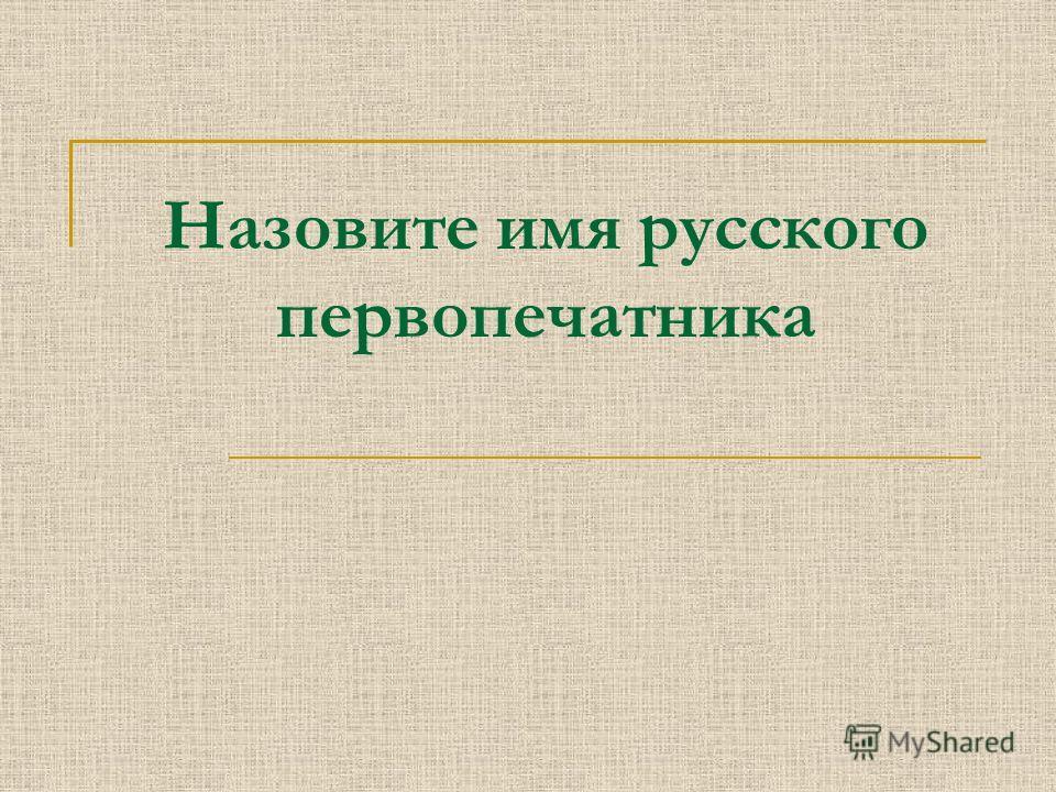 Назовите имя русского первопечатника