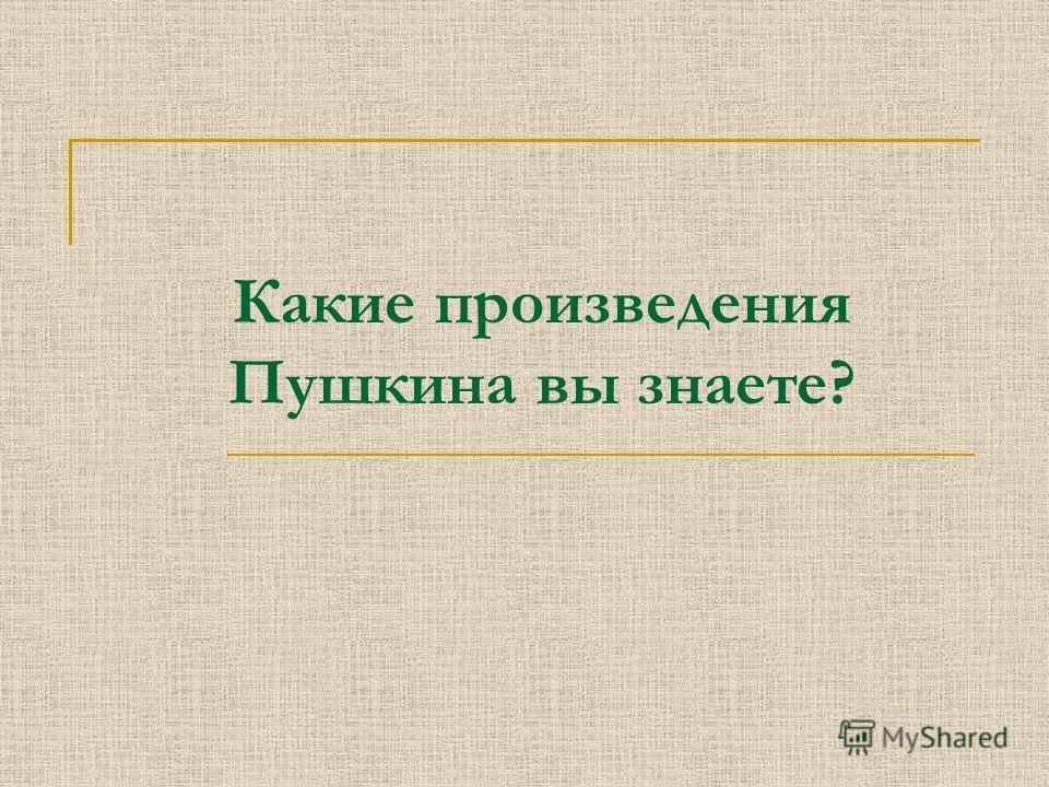 Какие произведения Пушкина вы знаете?