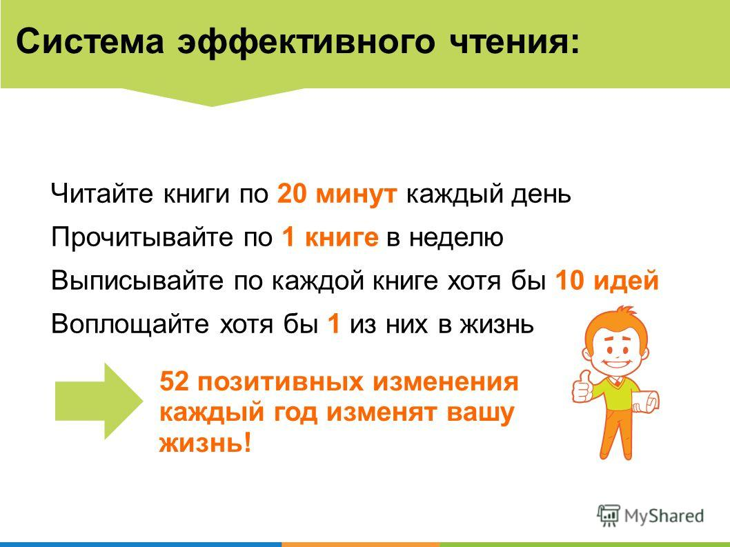 Система эффективного чтения Система эффективного чтения: Читайте книги по 20 минут каждый день Прочитывайте по 1 книге в неделю Выписывайте по каждой книге хотя бы 10 идей Воплощайте хотя бы 1 из них в жизнь 52 позитивных изменения каждый год изменят