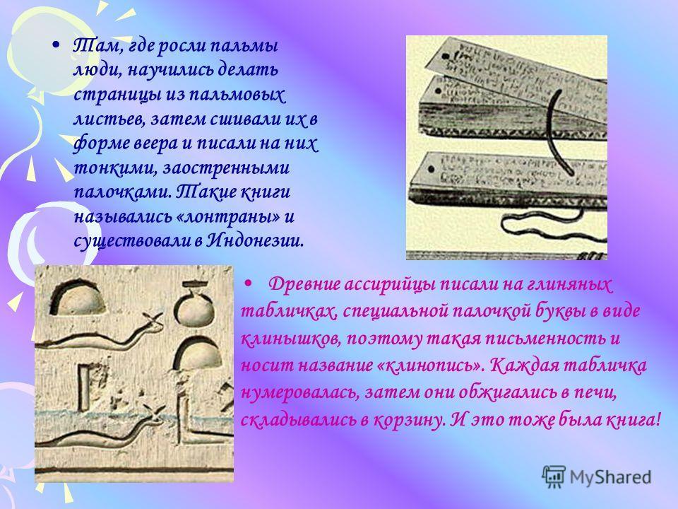 Там, где росли пальмы люди, научились делать страницы из пальмовых листьев, затем сшивали их в форме веера и писали на них тонкими, заостренными палочками. Такие книги назывались «лонтраны» и существовали в Индонезии. Древние ассирийцы писали на глин