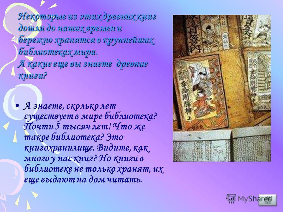 Некоторые из этих древних книг дошли до наших времен и бережно хранятся в крупнейших библиотеках мира. А какие еще вы знаете древние книги? Некоторые из этих древних книг дошли до наших времен и бережно хранятся в крупнейших библиотеках мира. А какие