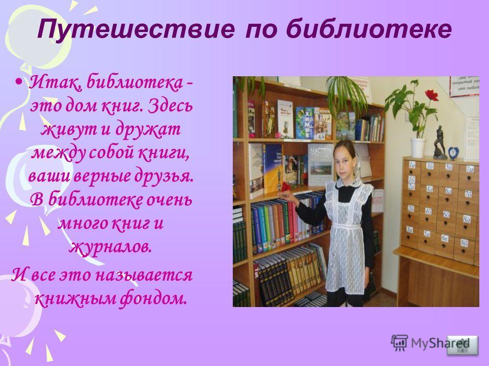 Путешествие по библиотеке Итак, библиотека - это дом книг. Здесь живут и дружат между собой книги, ваши верные друзья. В библиотеке очень много книг и журналов. И все это называется книжным фондом.